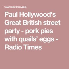 Paul Hollywood's Great British street party - pork pies with quails' eggs - Radio Times