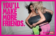 diesel - be stupid - you'll make more friends