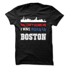 You Cant Scare Me.I Was Born in Boston - #coworker gift #day gift. ORDER NOW => https://www.sunfrog.com/LifeStyle/You-Cant-Scare-MeI-Was-Born-in-Boston.html?68278