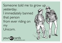 Someone told me to grow up yesterday. I immediately banned that person from ever riding on my Unicorn.