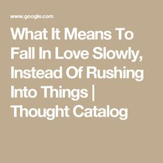 What It Means To Fall In Love Slowly, Instead Of Rushing Into Things | Thought Catalog