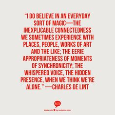 """""""I do believe in an everyday sort of magic—the inexplicable connectedness we sometimes experience with places, people, works of art and the like; the eerie appropriateness of moments of synchronicity; the whispered voice, the hidden presence, when we think we're alone."""" —Charles de Lint"""