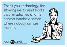 Free and Funny News Ecard: Thank you, technology, for allowing me to read books that I'm ashamed of on a discreet handheld screen where nobody can see the title. I Love Books, Good Books, Books To Read, My Books, Non Fiction, E Cards, Book Nerd, So Little Time, Book Quotes