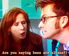 "ksc Doctor: Was anything happening back in your day?..//Donna: There were the bees disappearing..// Doctor: ""The bees disappearing""? bees disappearing. The bees disappearing!.// Donna: On Earth we have these insects. Some people said it was pollution or mobile phones..//  Doctor: Or they were going back home...// Donna: Back home where? Doctor: Planet Melissa Majoria..//  Donna: Are you saying bees are aliens?..//  Doctor: Don't be so daft! Not all of them. :) ♥♥"