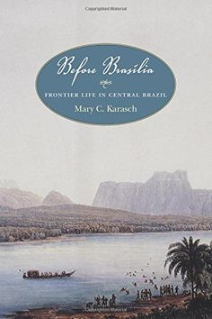 Before Brasília: Frontier Life in Central Brazil by Mary ...  F2651.G63 K47 2016