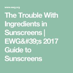 The Trouble With Ingredients in Sunscreens | EWG's 2017 Guide to Sunscreens