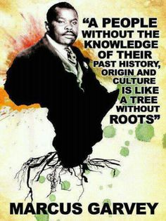 """A people without the knowledge of their past history, origin and culture is like a tree without roots  - Marcus Garvey...""""love this quote"""""""