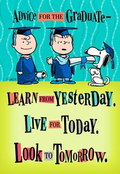 The Peanuts® Gang has a bit of smart advice for the new graduate: Learn from yesterday, live for today, look to tomorrow—and party it up tonight! Never doubt the wisdom of Charlie Brown, Snoopy and Linus, especially in a funny card like this one!