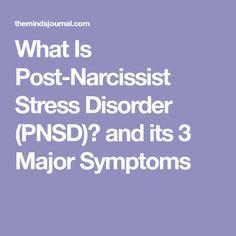 What Is Post-Narcissist Stress Disorder (PNSD)? and its 3 Major Symptoms