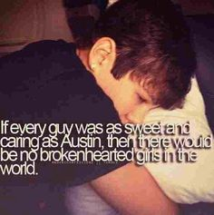 if ever guy  was  as sweet and caring as  Austin then  there would be no  broken  hearted   girls in the world.