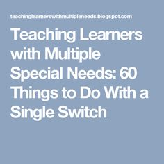 Teaching Learners with Multiple Special Needs: 60 Things to Do With a Single Switch