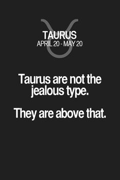 Taurus are not the jealous type. They are above that. Taurus | Taurus Quotes | Taurus Zodiac Signs
