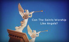 Can The Saints Worship Like Angels?