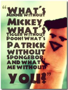 What's Minnie without Mickey, what's Tigger without Pooh? What's Patrick without Spongebob, and what's me without you?
