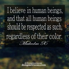 """I believe in human beings, and that all human beings should be respected as such, regardless of their color"". ~ Malcolm X  I hope you enjoy the Quotes. I'd encourage you to share them, repost them, and comment. After all, social media is about being social which implies a dialogue, not a one sided conversation. Make it a great day - ""YOU Were Created for Greatness, Claim It!"" Doug Morneau - #fitCEO #motivation #leadership"