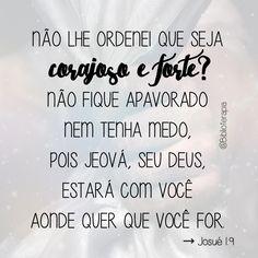 Não lhe ordenei que seja corajoso e forte? Não fique apavorado nem tenha medo, pois Jeová, seu Deus, estará com você aonde quer que você for. Josué 1:9. Tradução do Novo Mundo.