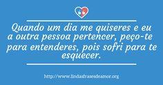 Quando um dia me quiseres e eu a outra pessoa pertencer, peço-te  para entenderes, pois sofri para te esquecer. http://www.lindasfrasesdeamor.org/mensagens/amor/tristes