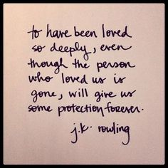 """To have been loved so deeply, even though the person who loved us is gone, will give us some protection forever."" - J.K. Rowling :)"