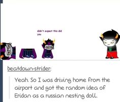 :0 (i need a Russian nesting doll of Eridan, i shall make one)
