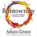 """""""Buntownicy. Kreatywni liderzy zmieniają świat"""" – Adam Grant – recenzja"""