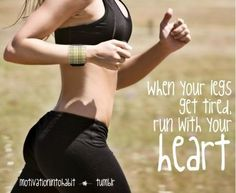 When your legs get tired run with your heart.