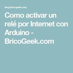 Como activar un relé por Internet con Arduino - BricoGeek.com