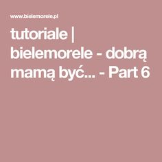 tutoriale | bielemorele - dobrą mamą być... - Part 6