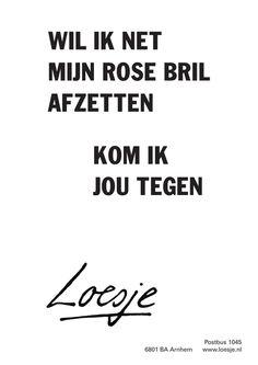 wil ik net mijn rose bril afzetten kom ik jou tegen - Loesje Hiding Quotes, Wise Quotes, Inspirational Quotes, Dutch Quotes, Live Laugh Love, People Quotes, Just Love, Texts, Poems