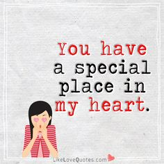 You have a special place in my heart