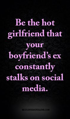 Be the hot girlfriend that your boyfriend's ex constantly stalks on social media. Crazy Ex Quotes, Ex Girlfriend Quotes, Best Love Quotes, Boyfriend Quotes, Favorite Quotes, Me Quotes, Funny Quotes, Psycho Ex Girlfriend, Ex Boyfriend Humor