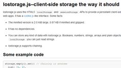 Lostorage. js uses the HTML5 localStorage and sessionStorage APIs to provide a persistant client-side storage, mainly targeted at web apps. It has a cookie.js like interface.    FEATURES:    The minified version is 2.0 KiB large, 0.87 KB if minified and gzipped.  It has no dependencies.  You can store any kind of data with lostorage.js: Booleans, numbers, strings, arrays and plain objects. With the usual localStorage you can just read strings.  lostorage.js supports chaining.