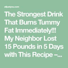 The Strongest Drink That Burns Tummy Fat Immediately!!! My Neighbor Lost 15 Pounds in 5 Days with This Recipe – All Just You