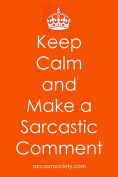 Keep Calm and Make a Sarcastic Comment... Why would any one do such a thing? ;)
