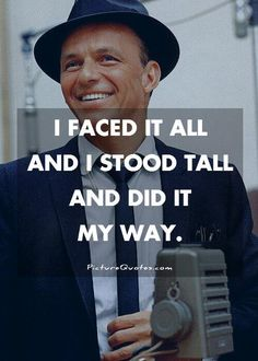 """I faced it all and I stood tall and did it my way."" - Frank Sinatra #quote"