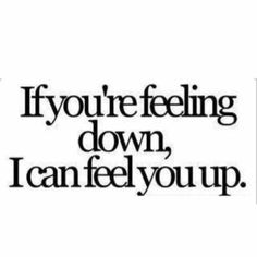 youre feeling down If you're feeling down, I can feel you up.If you're feeling down, I can feel you up. Pick Up Line Jokes, Corny Pick Up Lines, Bad Pick Up Lines, Pickup Lines Dirty, Baseball Pick Up Lines, Naughty Pick Up Lines, Kinky Quotes, Sex Quotes, Life Quotes