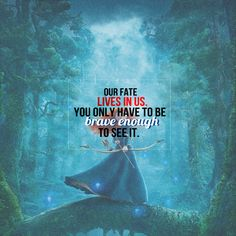 Our fate lives in us. You only have to be brave enough to see it.