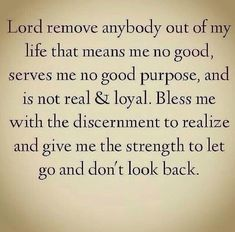 Lord remove anybody out of my life means me no good, serves me no purpose, and is not real and loyal. Bless me with the discernment to realize and give me the strength to let go and don't look back. Now Quotes, Faith Quotes, Bible Quotes, Great Quotes, Quotes To Live By, Bible Verses, Inspirational Quotes, Discernment Quotes, Godly Quotes