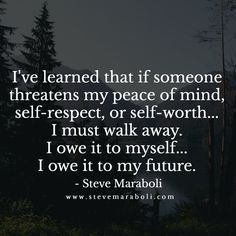 I've learned that if someone threatens my peace of mind, self-respect, or self-worth... I must walk away. I owe it to myself... I owe it to my future.  - Steve Maraboli