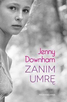 """Jenny Downham, """"Zanim umrę"""", przeł. Monika Gajdzińska, Nasza Księgarnia, Warszawa 2016. 347 stron"""