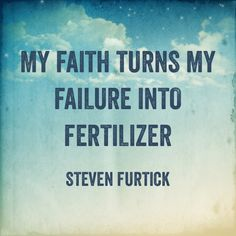 "Steven Furtick. ""My faith turns my failures into fertilizer""-Pastor Steven Furtick Sow your failures in God's grace watering daily with His Word to grow your testimony. Reap His comfort and peace beyond human understanding to share His love and faithfulness with others. ""Reap what you sow""- Galations 6:7"