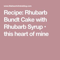 Recipe: Rhubarb Bundt Cake with Rhubarb Syrup • this heart of mine