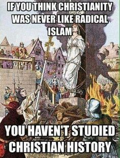 If you think Christianity was never like radical Islam you haven't studied Christian history.