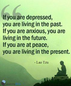 """""""Se você está deprimido, você está vivendo no passado. Se você está ansioso, você está vivendo no futuro. Se você está em paz, você está vivendo no presente.""""  Lao Tzu."""