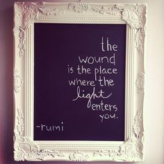 The wound is the place where the light enters you.. Love the painted chalkboard frame idea!