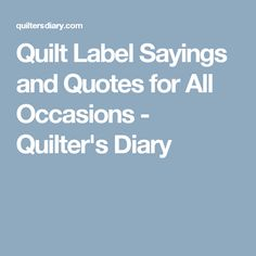 Quilt Label Sayings and Quotes for All Occasions - Quilter's Diary Quilting Tools, Quilting Tutorials, Hand Quilting, Machine Quilting, Quilting Projects, Quilting Designs, Quilting Ideas, Quilting Quotes, Sewing Quotes