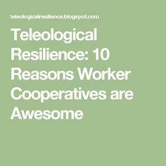 Teleological Resilience: 10 Reasons Worker Cooperatives are Awesome