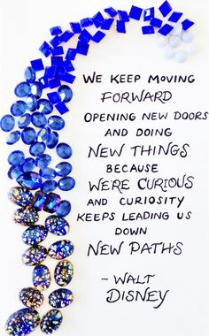 We keep moving forward opening new doors and doing new things because we're curious and curiosity keeps leading us down new paths    -Walt Disney