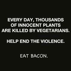I love it. . .always say vegetarians are killing  plants just as they condemn us for killing  animals to eat.  I love bacon!