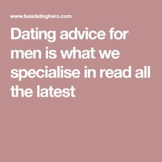 Dating advice for men is what we specialise in read all the latest