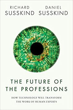 The Future of the Professions: How Technology Will Transform the Work of Human Experts: Richard Susskind, Daniel Susskind: 9780198713395: Amazon.com: Books